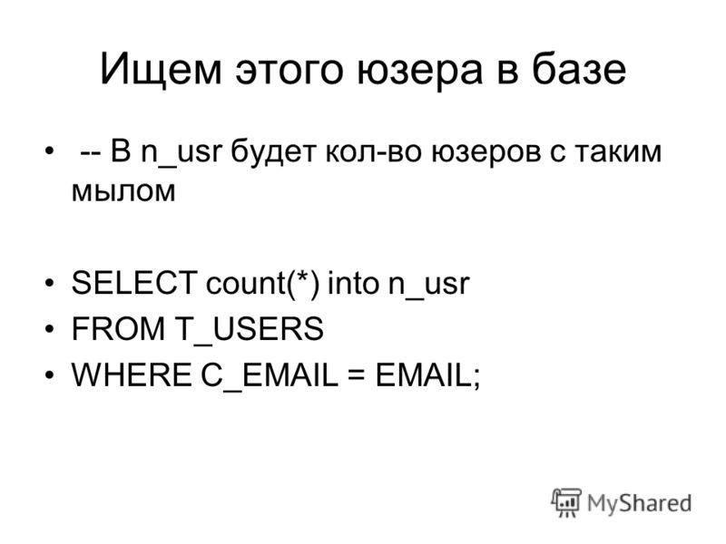 Ищем этого юзера в базе -- В n_usr будет кол-во юзеров с таким мылом SELECT count(*) into n_usr FROM T_USERS WHERE C_EMAIL = EMAIL;