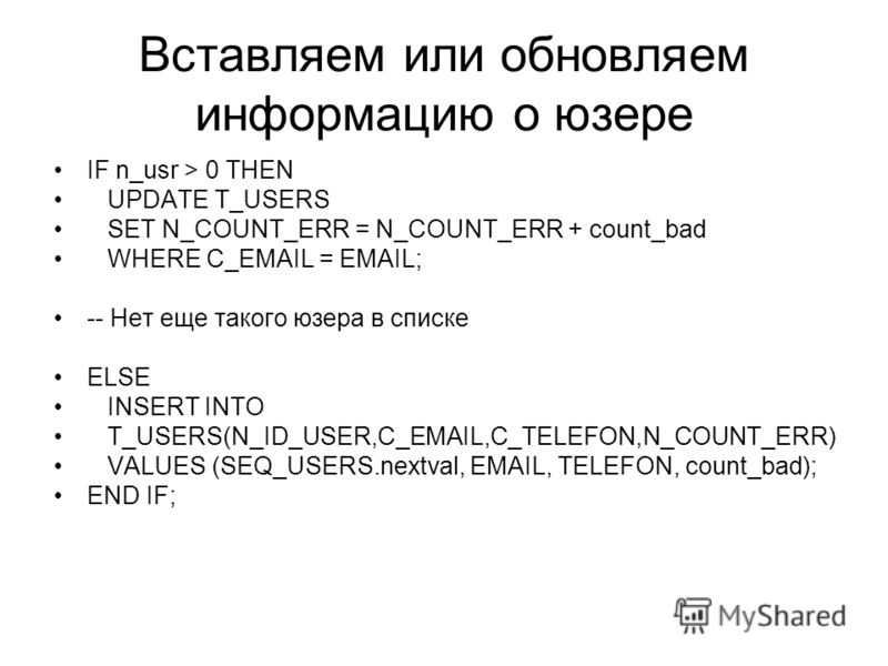 Вставляем или обновляем информацию о юзере IF n_usr > 0 THEN UPDATE T_USERS SET N_COUNT_ERR = N_COUNT_ERR + count_bad WHERE C_EMAIL = EMAIL; -- Нет еще такого юзера в списке ELSE INSERT INTO T_USERS(N_ID_USER,C_EMAIL,C_TELEFON,N_COUNT_ERR) VALUES (SE