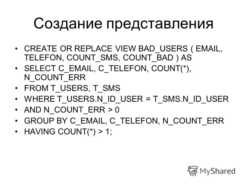 Создание представления CREATE OR REPLACE VIEW BAD_USERS ( EMAIL, TELEFON, COUNT_SMS, COUNT_BAD ) AS SELECT C_EMAIL, C_TELEFON, COUNT(*), N_COUNT_ERR FROM T_USERS, T_SMS WHERE T_USERS.N_ID_USER = T_SMS.N_ID_USER AND N_COUNT_ERR > 0 GROUP BY C_EMAIL, C