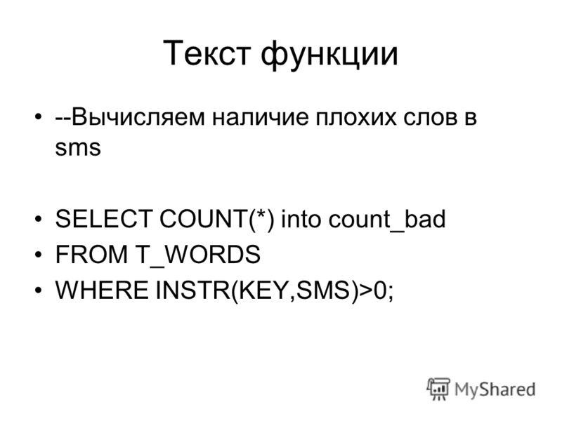 Текст функции --Вычисляем наличие плохих слов в sms SELECT COUNT(*) into count_bad FROM T_WORDS WHERE INSTR(KEY,SMS)>0;