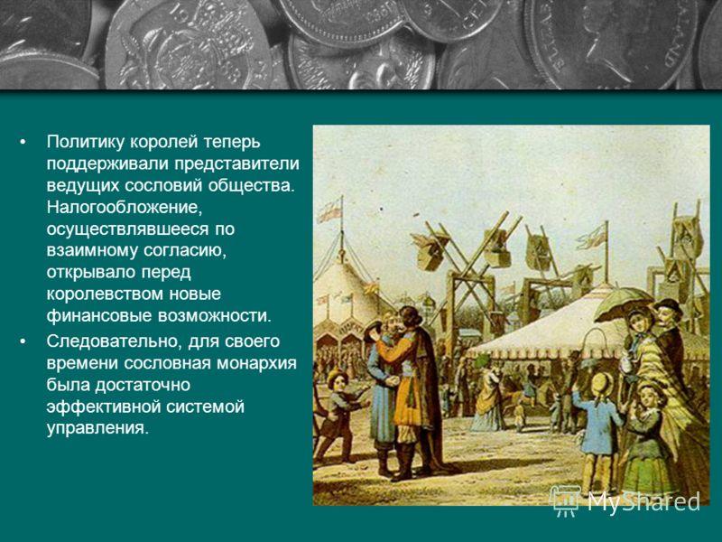 Политику королей теперь поддерживали представители ведущих сословий общества. Налогообложение, осуществлявшееся по взаимному согласию, открывало перед королевством новые финансовые возможности. Следовательно, для своего времени сословная монархия был