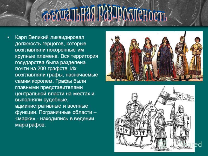Карл Великий ликвидировал должность герцогов, которые возглавляли покоренные им крупные племена. Вся территория государства была разделена почти на 200 графств. Их возглавляли графы, назначаемые самим королем. Графы были главными представителями цент