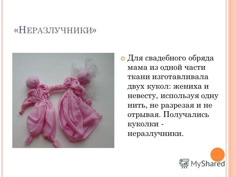 «Н ЕРАЗЛУЧНИКИ » Для свадебного обряда мама из одной части ткани изготавливала двух кукол: жениха и невесту, используя одну нить, не разрезая и не отрывая. Получались куколки - неразлучники.