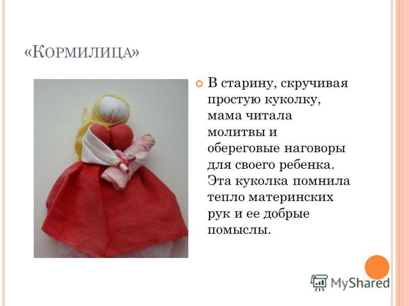 «К ОРМИЛИЦА » В старину, скручивая простую куколку, мама читала молитвы и обереговые наговоры для своего ребенка. Эта куколка помнила тепло материнских рук и ее добрые помыслы.