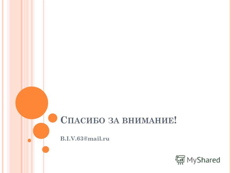 С ПАСИБО ЗА ВНИМАНИЕ ! B.I.V.63@mail.ru