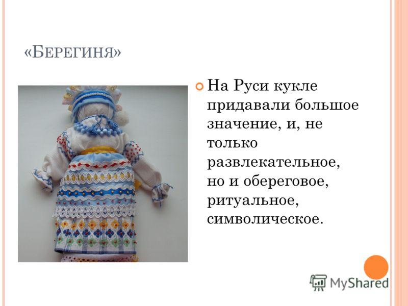 «Б ЕРЕГИНЯ » На Руси кукле придавали большое значение, и, не только развлекательное, но и обереговое, ритуальное, символическое.