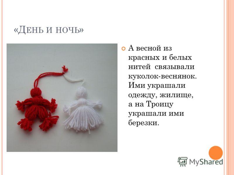 «Д ЕНЬ И НОЧЬ » А весной из красных и белых нитей связывали куколок-веснянок. Ими украшали одежду, жилище, а на Троицу украшали ими березки.