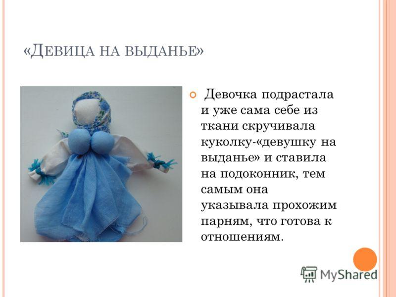 «Д ЕВИЦА НА ВЫДАНЬЕ » Девочка подрастала и уже сама себе из ткани скручивала куколку-«девушку на выданье» и ставила на подоконник, тем самым она указывала прохожим парням, что готова к отношениям.