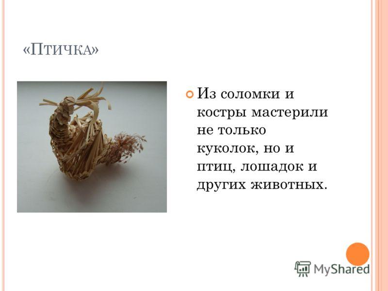 «П ТИЧКА » Из соломки и костры мастерили не только куколок, но и птиц, лошадок и других животных.