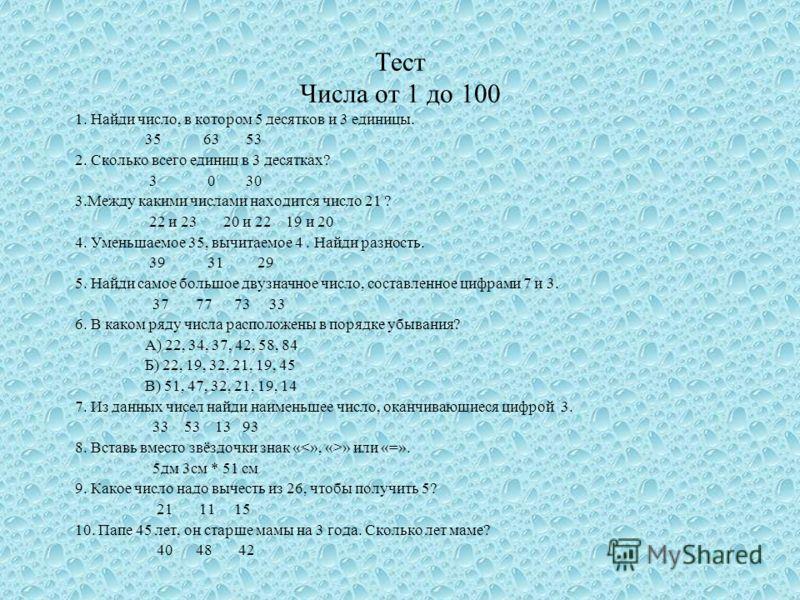 Тест Числа от 1 до 100 1. Найди число, в котором 5 десятков и 3 единицы. 35 63 53 2. Сколько всего единиц в 3 десятках? 3 0 30 3.Между какими числами находится число 21 ? 22 и 23 20 и 22 19 и 20 4. Уменьшаемое 35, вычитаемое 4. Найди разность. 39 31