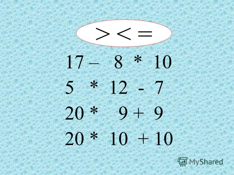 > < = 17 – 8 * 10 5 * 12 - 7 20 * 9 + 9 20 * 10 + 10