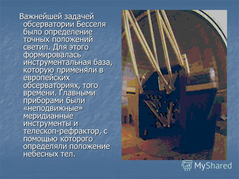Важнейшей задачей обсерватории Бесселя было определение точных положений светил. Для этого формировалась инструментальная база, которую применяли в европейских обсерваториях, того времени. Главными приборами были «неподвижные» меридианные инструменты