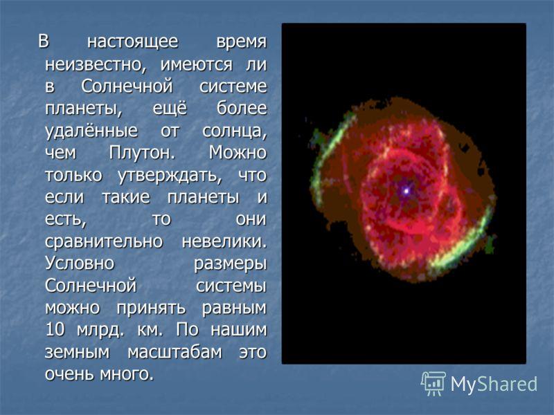 В настоящее время неизвестно, имеются ли в Солнечной системе планеты, ещё более удалённые от солнца, чем Плутон. Можно только утверждать, что если такие планеты и есть, то они сравнительно невелики. Условно размеры Солнечной системы можно принять рав