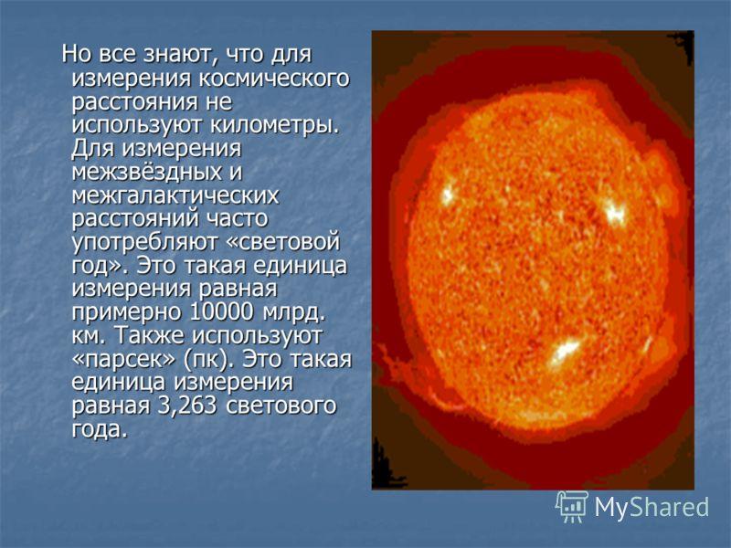 Но все знают, что для измерения космического расстояния не используют километры. Для измерения межзвёздных и межгалактических расстояний часто употребляют «световой год». Это такая единица измерения равная примерно 10000 млрд. км. Также используют «п