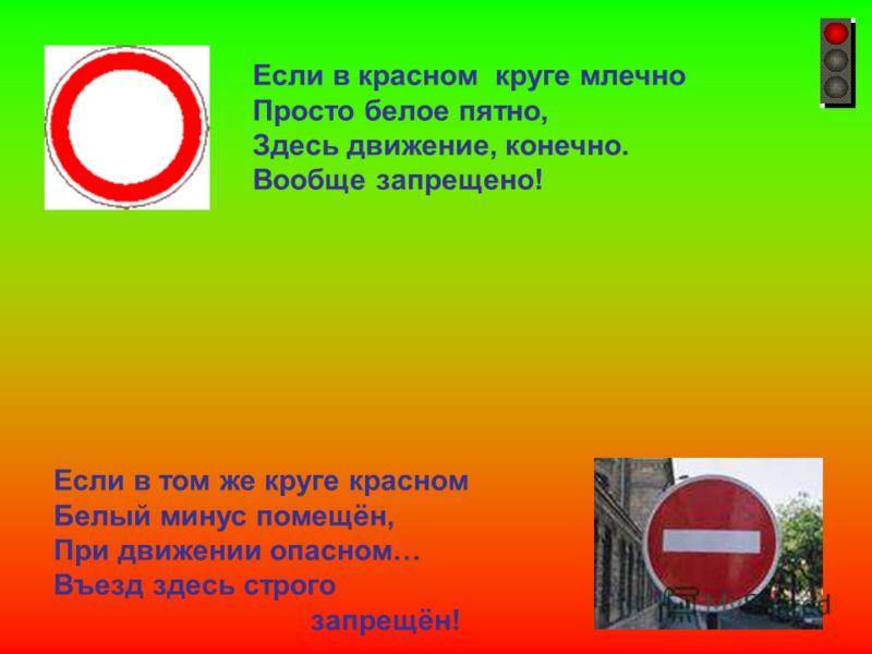 Если в красном круге млечно Просто белое пятно, Здесь движение, конечно. Вообще запрещено! Если в том же круге красном Белый минус помещён, При движении опасном… Въезд здесь строго запрещён! Если в красном круге млечно просто белое пятно, здесь движе