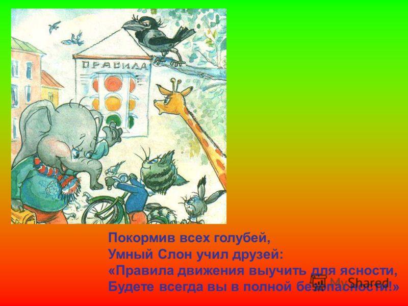 Покормив всех голубей, Умный Слон учил друзей: «Правила движения выучить для ясности, Будете всегда вы в полной безопасности!» Покормив всех голубей, умный слон учил друзей: «правила движения выучить для ясности, будете всегда вы в полной безопасност