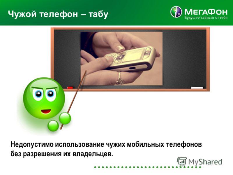 Чужой телефон – табу Недопустимо использование чужих мобильных телефонов без разрешения их владельцев.