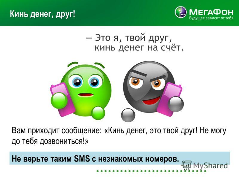 Вам приходит сообщение: «Кинь денег, это твой друг! Не могу до тебя дозвониться!» Не верьте таким SMS с незнакомых номеров. Кинь денег, друг!