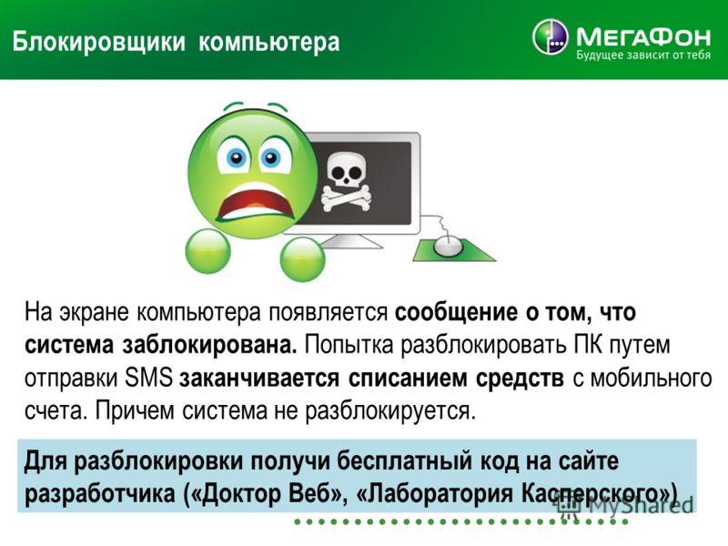Блокировщики компьютера На экране компьютера появляется сообщение о том, что система заблокирована. Попытка разблокировать ПК путем отправки SMS заканчивается списанием средств с мобильного счета. Причем система не разблокируется. Для разблокировки п
