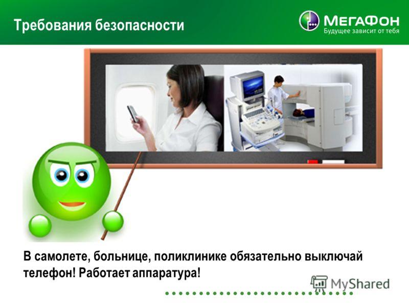 Требования безопасности В самолете, больнице, поликлинике обязательно выключай телефон! Работает аппаратура!