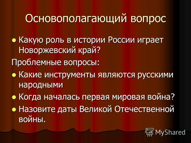 Основополагающий вопрос Какую роль в истории России играет Новоржевский край? Какую роль в истории России играет Новоржевский край? Проблемные вопросы: Какие инструменты являются русскими народными Какие инструменты являются русскими народными Когда