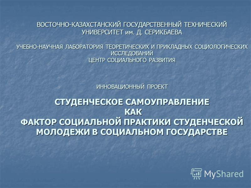 ВОСТОЧНО-КАЗАХСТАНСКИЙ ГОСУДАРСТВЕННЫЙ ТЕХНИЧЕСКИЙ УНИВЕРСИТЕТ им. Д. СЕРИКБАЕВА УЧЕБНО-НАУЧНАЯ ЛАБОРАТОРИЯ ТЕОРЕТИЧЕСКИХ И ПРИКЛАДНЫХ СОЦИОЛОГИЧЕСКИХ ИССЛЕДОВАНИЙ ЦЕНТР СОЦИАЛЬНОГО РАЗВИТИЯ ИННОВАЦИОННЫЙ ПРОЕКТ СТУДЕНЧЕСКОЕ САМОУПРАВЛЕНИЕ КАК ФАКТОР