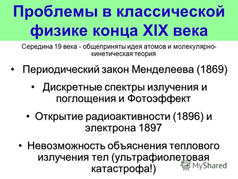 Проблемы в классической физике конца XIX века Середина 19 века - общеприняты идея атомов и молекулярно- кинетическая теория Периодический закон Менделеева (1869) Периодический закон Менделеева (1869) Дискретные спектры излучения и поглощения и Фотоэф