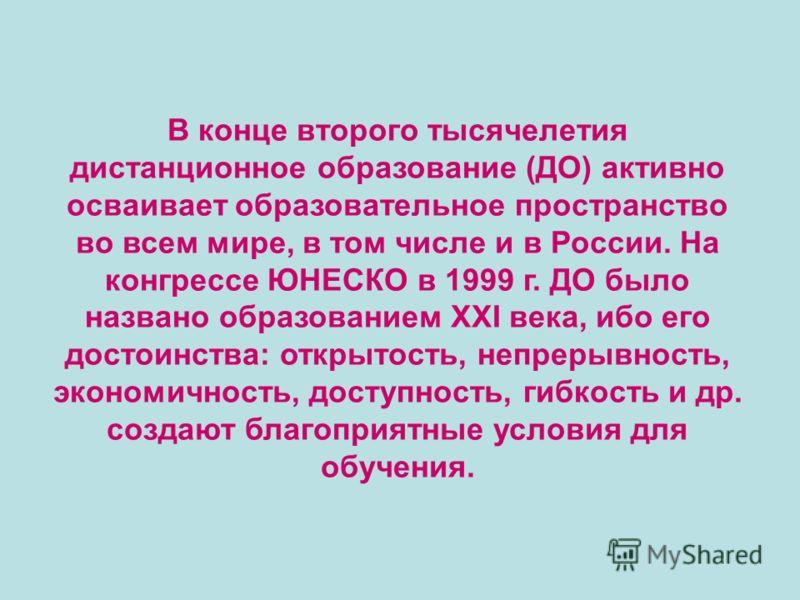 В конце второго тысячелетия дистанционное образование (ДО) активно осваивает образовательное пространство во всем мире, в том числе и в России. На конгрессе ЮНЕСКО в 1999 г. ДО было названо образованием XXI века, ибо его достоинства: открытость, непр