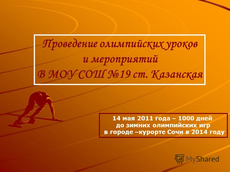 Проведение олимпийских уроков и мероприятий В МОУ СОШ 19 ст. Казанская 14 мая 2011 года – 1000 дней до зимних олимпийских игр в городе –курорте Сочи в 2014 году
