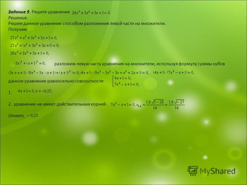 Задание 9. Решите уравнение Решение. Решим данное уравнение способом разложения левой части на множители. Получим разложим левую часть уравнения на множители, используя формулу суммы кубов данное уравнение равносильно совокупности 1. 2. уравнение не