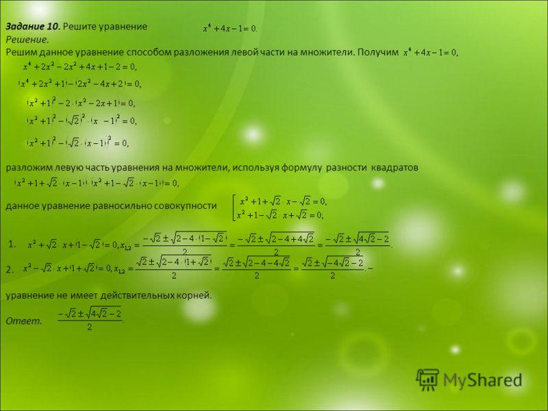 Задание 10. Решите уравнение Решение. Решим данное уравнение способом разложения левой части на множители. Получим разложим левую часть уравнения на множители, используя формулу разности квадратов данное уравнение равносильно совокупности 1. 2. уравн