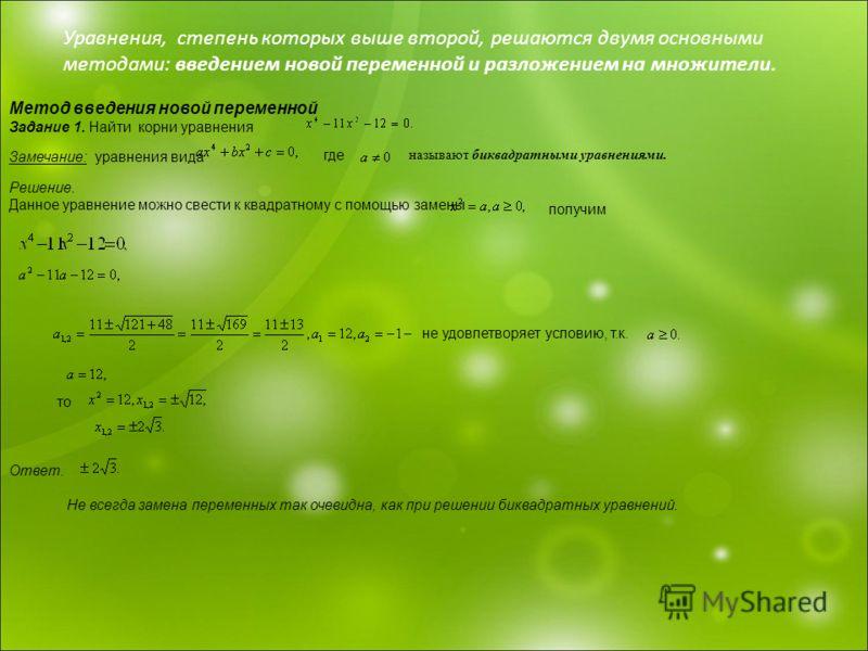 Уравнения, степень которых выше второй, решаются двумя основными методами: введением новой переменной и разложением на множители. Метод введения новой переменной Задание 1. Найти корни уравнения Замечание: уравнения вида где Решение. Данное уравнение