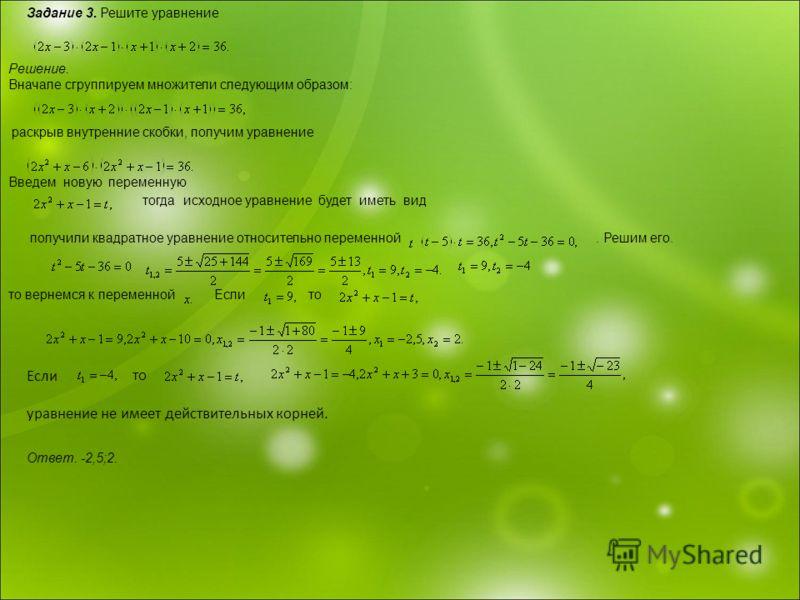 Задание 3. Решите уравнение Решение. Вначале сгруппируем множители следующим образом: раскрыв внутренние скобки, получим уравнение Введем новую переменную тогда исходное уравнение будет иметь вид получили квадратное уравнение относительно переменной.