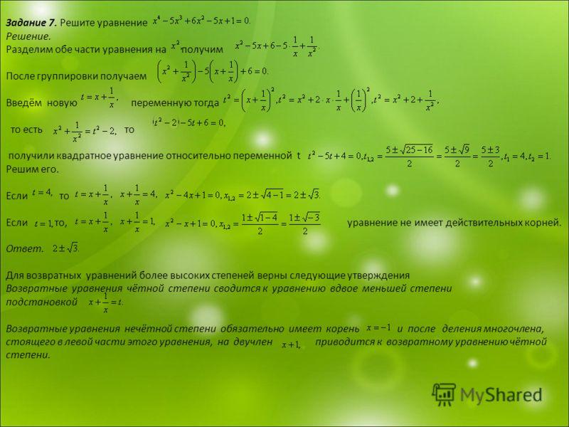 Задание 7. Решите уравнение Решение. Разделим обе части уравнения на получим После группировки получаем Введём новую переменную тогда то есть то получили квадратное уравнение относительно переменной t Решим его. Если то Если то, уравнение не имеет де