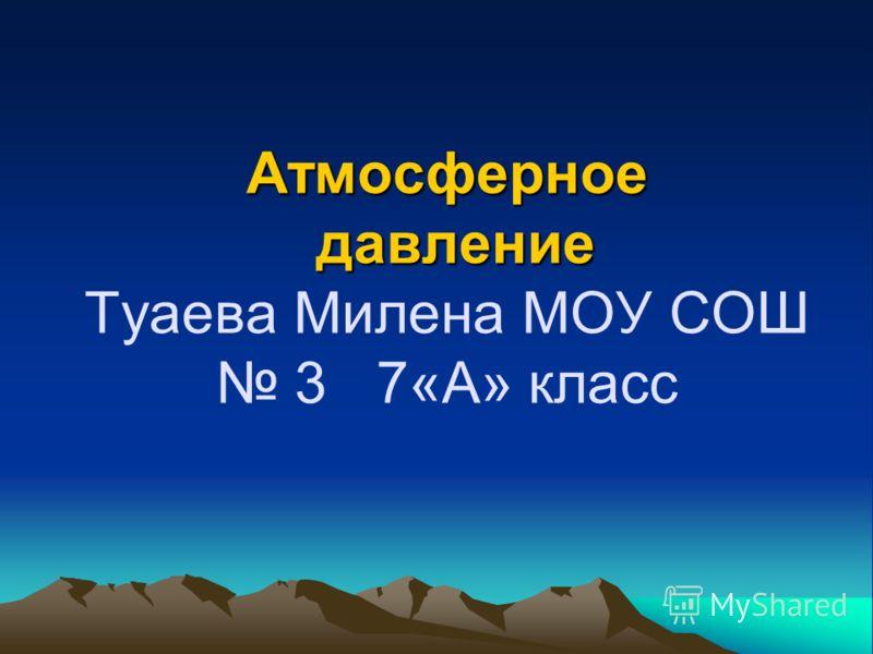 Атмосферное давление Атмосферное давление Туаева Милена МОУ СОШ 3 7«А» класс