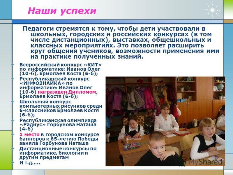 Наши успехи Педагоги стремятся к тому, чтобы дети участвовали в школьных, городских и российских конкурсах (в том числе дистанционных), выставках, общешкольных и классных мероприятиях. Это позволяет расширить круг общения учеников, возможности примен