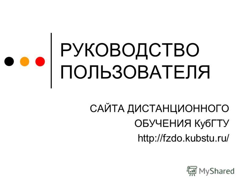 РУКОВОДСТВО ПОЛЬЗОВАТЕЛЯ САЙТА ДИСТАНЦИОННОГО ОБУЧЕНИЯ КубГТУ http://fzdo.kubstu.ru/