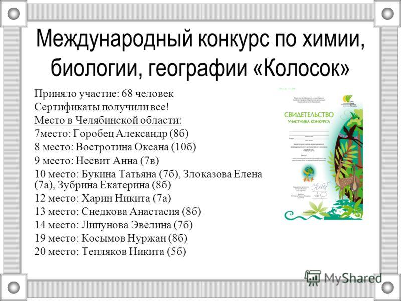 Международный конкурс по химии, биологии, географии «Колосок» Приняло участие: 68 человек Сертификаты получили все! Место в Челябинской области: 7место: Горобец Александр (8б) 8 место: Востротина Оксана (10б) 9 место: Несвит Анна (7в) 10 место: Букин