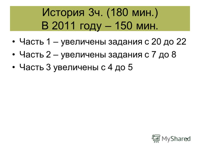7 Часть 1 – увеличены задания с 20 до 22 Часть 2 – увеличены задания с 7 до 8 Часть 3 увеличены с 4 до 5 История 3ч. (180 мин.) В 2011 году – 150 мин.