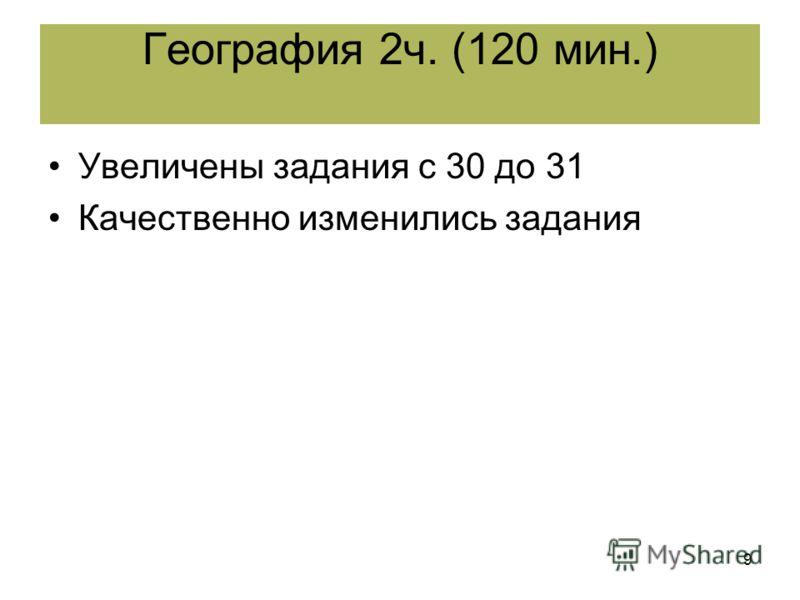 9 Увеличены задания с 30 до 31 Качественно изменились задания География 2ч. (120 мин.)