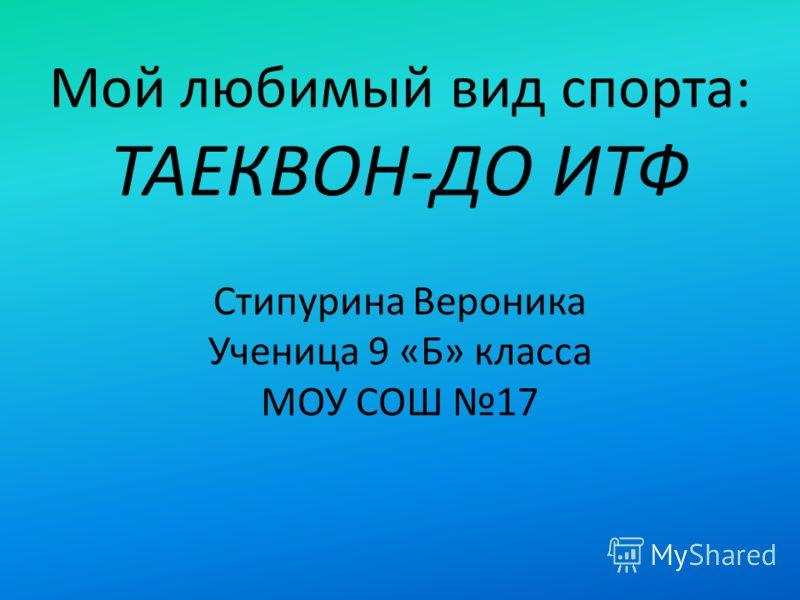 Мой любимый вид спорта: ТАЕКВОН-ДО ИТФ Стипурина Вероника Ученица 9 «Б» класса МОУ СОШ 17