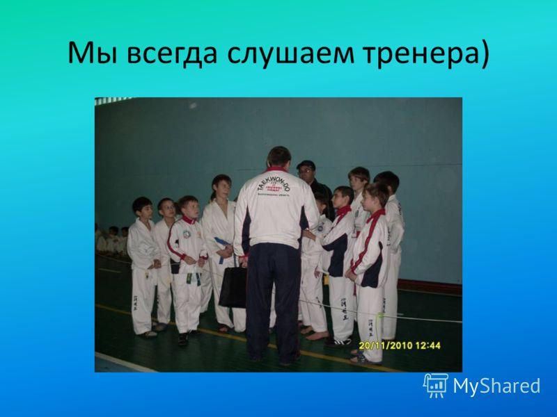 Мы всегда слушаем тренера)