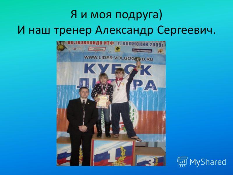 Я и моя подруга) И наш тренер Александр Сергеевич.