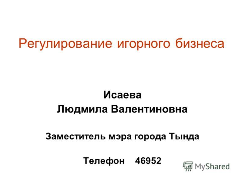 Регулирование игорного бизнеса Исаева Людмила Валентиновна Заместитель мэра города Тында Телефон 46952