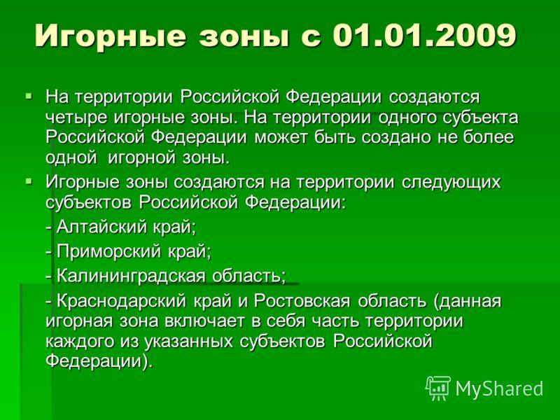 Игорные зоны с 01.01.2009 На территории Российской Федерации создаются четыре игорные зоны. На территории одного субъекта Российской Федерации может быть создано не более одной игорной зоны. На территории Российской Федерации создаются четыре игорные