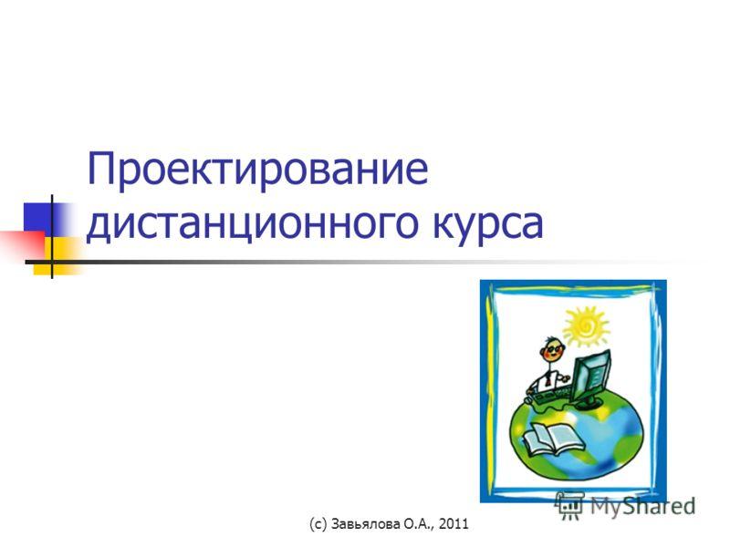 (с) Завьялова О.А., 2011 Проектирование дистанционного курса
