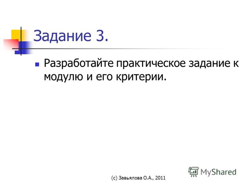 (с) Завьялова О.А., 2011 Задание 3. Разработайте практическое задание к модулю и его критерии.