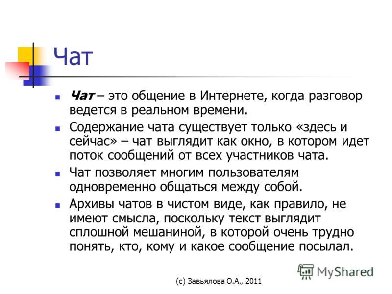 (с) Завьялова О.А., 2011 Чат Чат – это общение в Интернете, когда разговор ведется в реальном времени. Содержание чата существует только «здесь и сейчас» – чат выглядит как окно, в котором идет поток сообщений от всех участников чата. Чат позволяет м