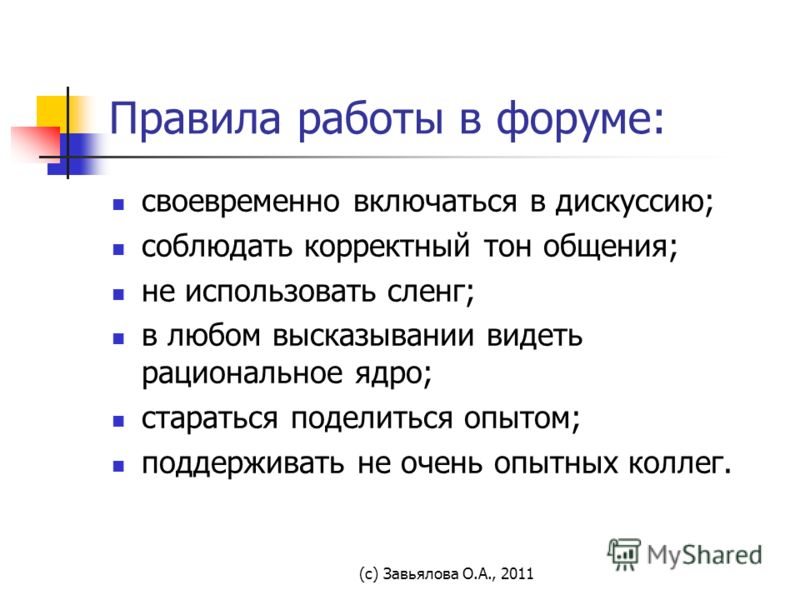 (с) Завьялова О.А., 2011 Правила работы в форуме: своевременно включаться в дискуссию; соблюдать корректный тон общения; не использовать сленг; в любом высказывании видеть рациональное ядро; стараться поделиться опытом; поддерживать не очень опытных
