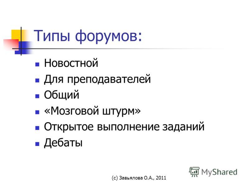 (с) Завьялова О.А., 2011 Типы форумов: Новостной Для преподавателей Общий «Мозговой штурм» Открытое выполнение заданий Дебаты